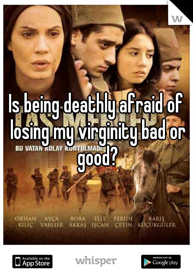 Is being deathly afraid of losing my virginity bad or good?