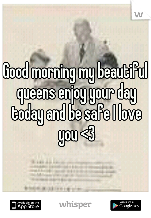 Good morning my beautiful queens enjoy your day today and be safe I love you <3