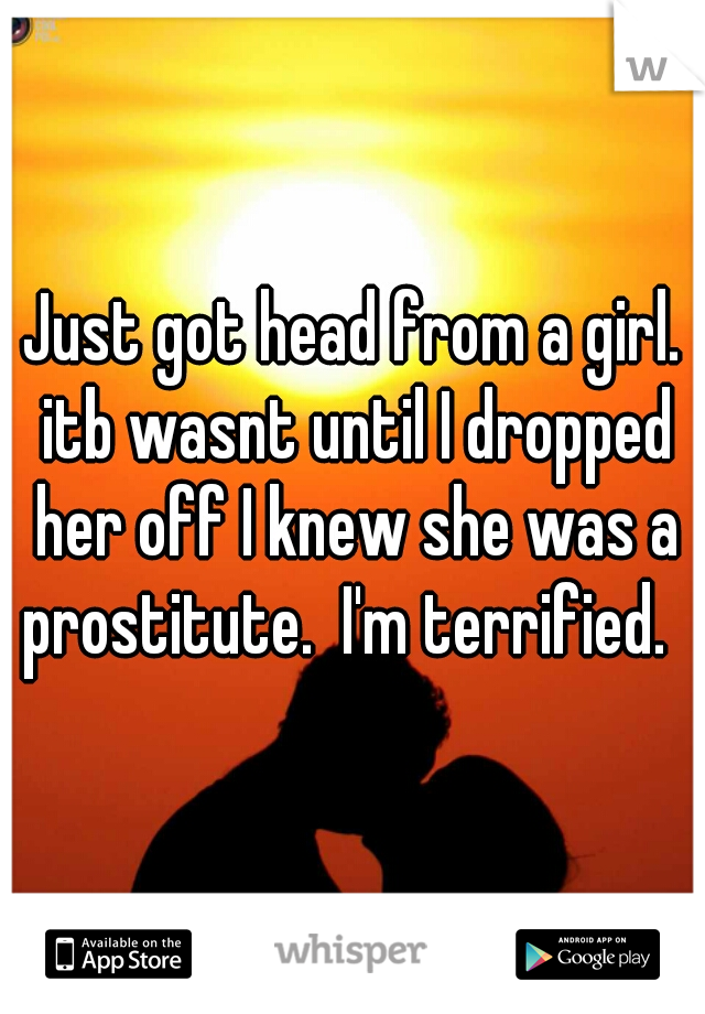 Just got head from a girl. itb wasnt until I dropped her off I knew she was a prostitute.  I'm terrified.