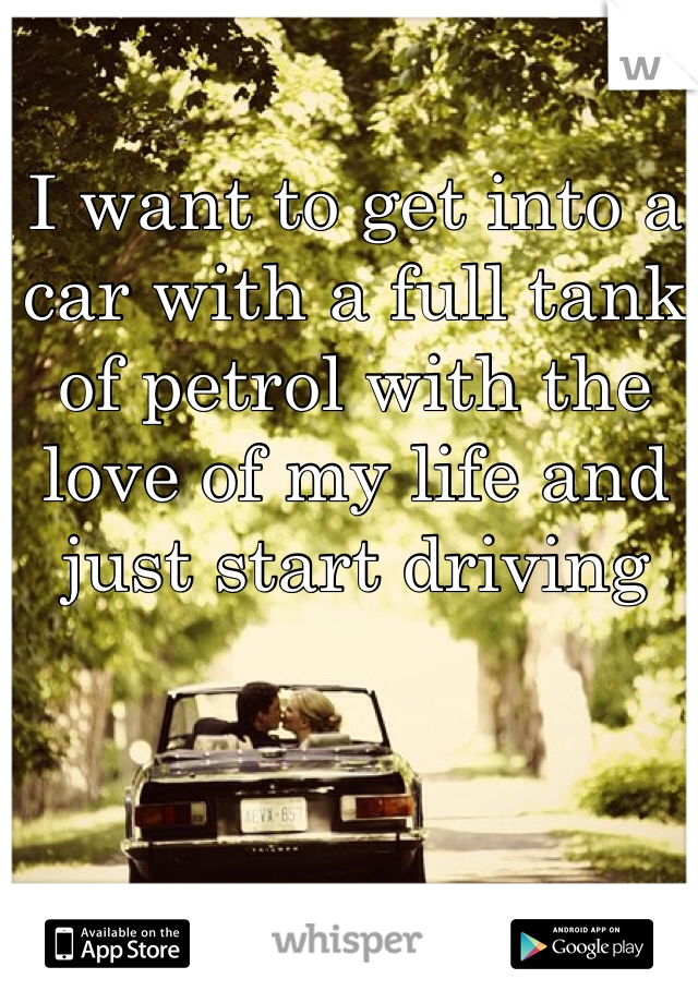 I want to get into a car with a full tank of petrol with the love of my life and just start driving