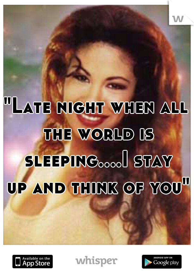 """""""Late night when all the world is sleeping....I stay up and think of you"""""""