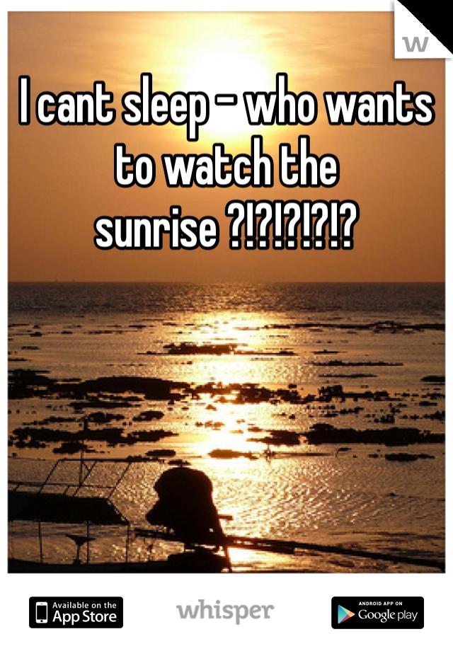 I cant sleep - who wants to watch the sunrise ?!?!?!?!?