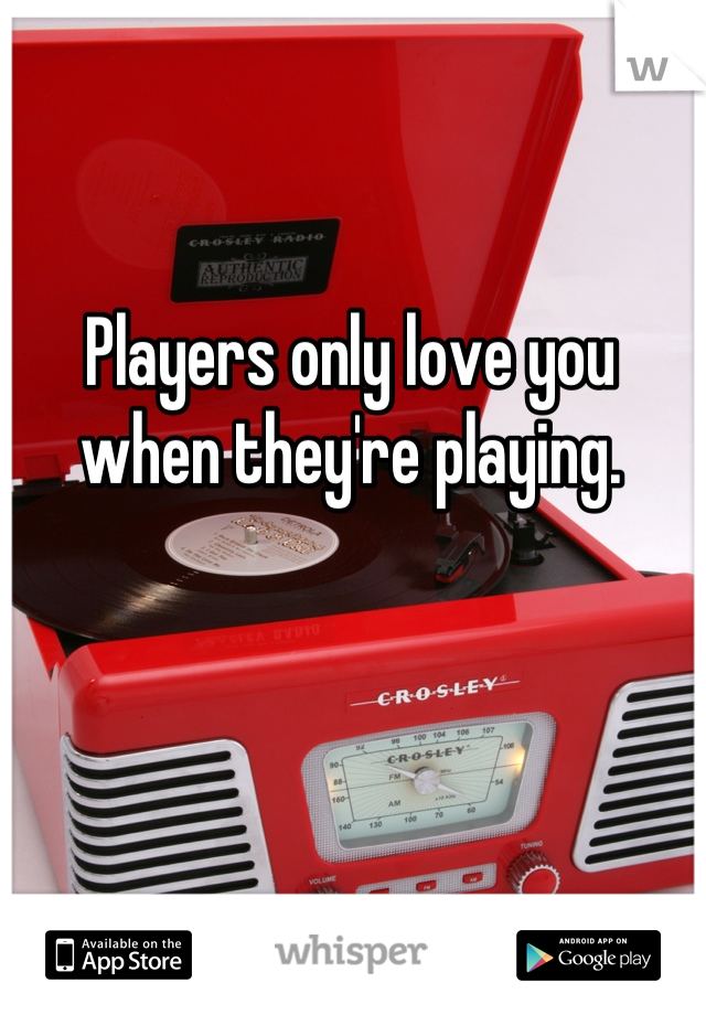 Players only love you when they're playing.