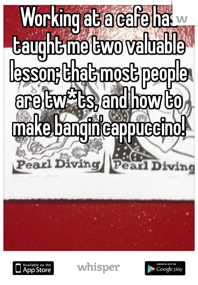 Working at a cafe has taught me two valuable lesson; that most people are tw*ts, and how to make bangin'cappuccino!