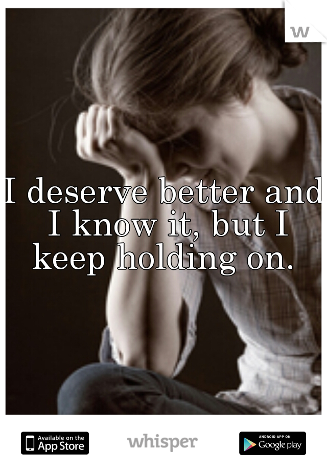 I deserve better and I know it, but I keep holding on.