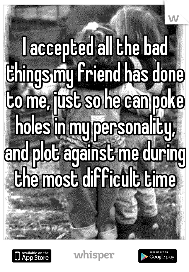 I accepted all the bad things my friend has done to me, just so he can poke holes in my personality, and plot against me during the most difficult time