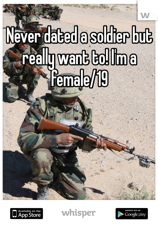Never dated a soldier but really want to! I'm a female/19