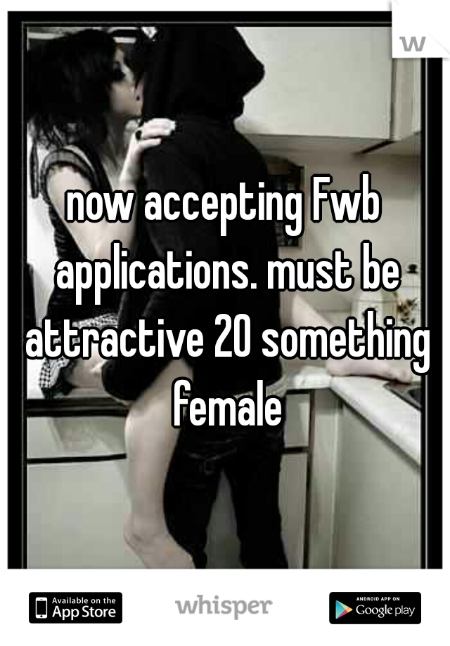 now accepting Fwb applications. must be attractive 20 something female