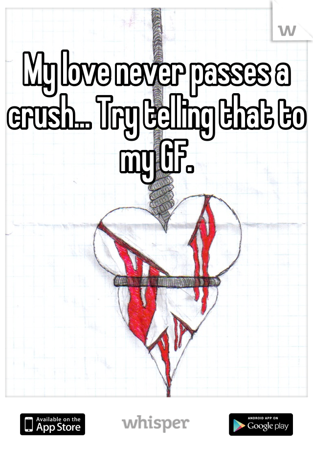 My love never passes a crush... Try telling that to my GF.