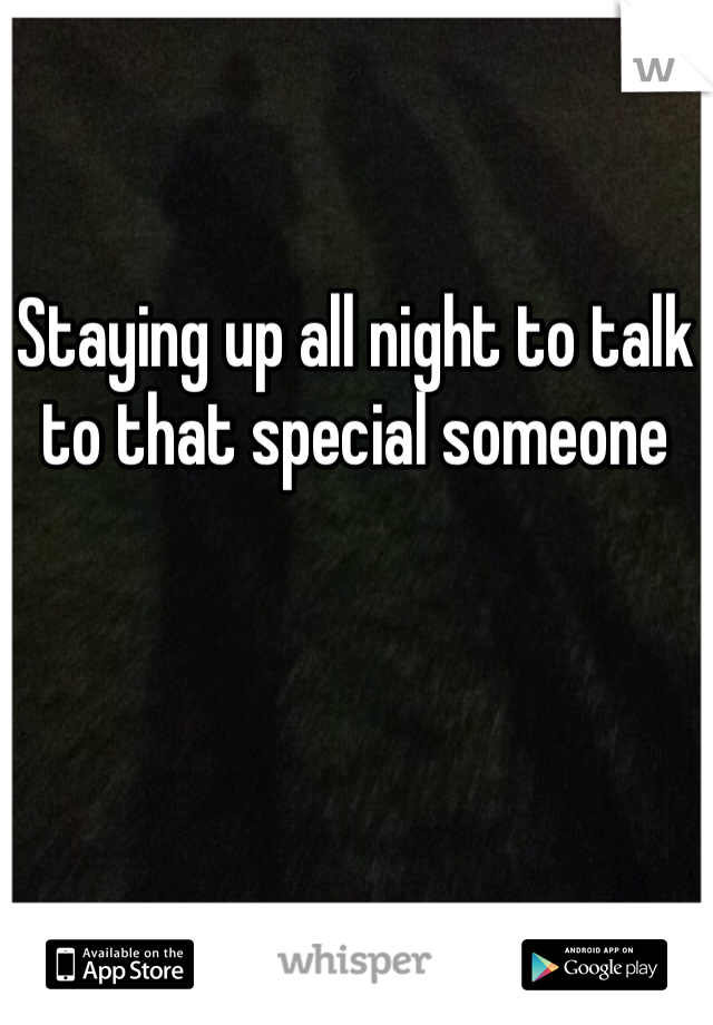 Staying up all night to talk to that special someone