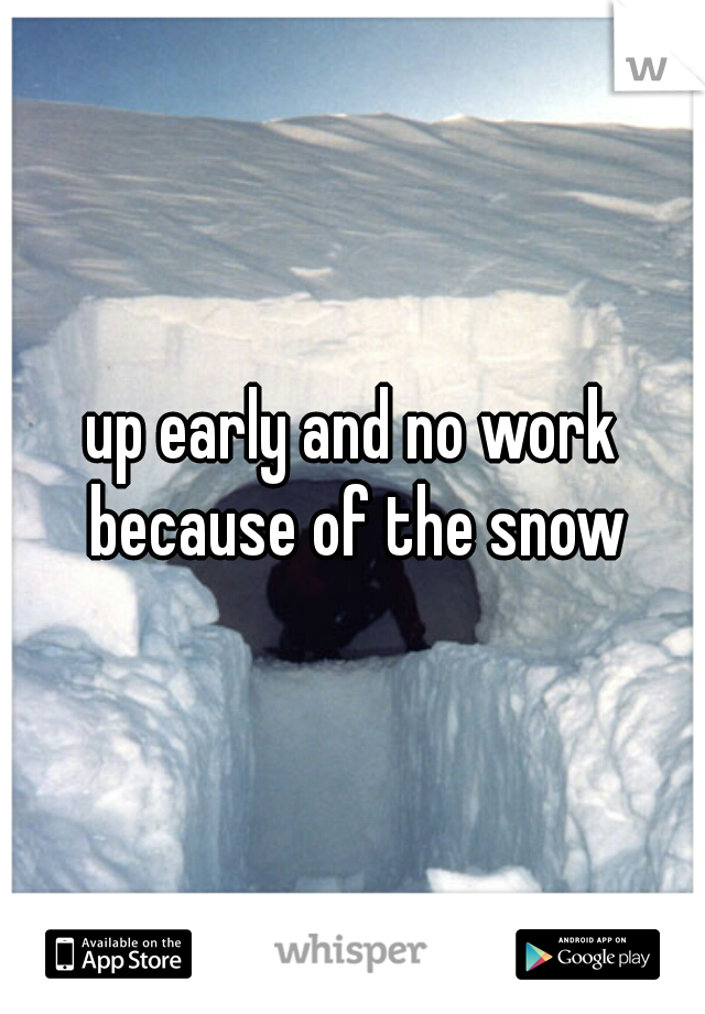 up early and no work because of the snow