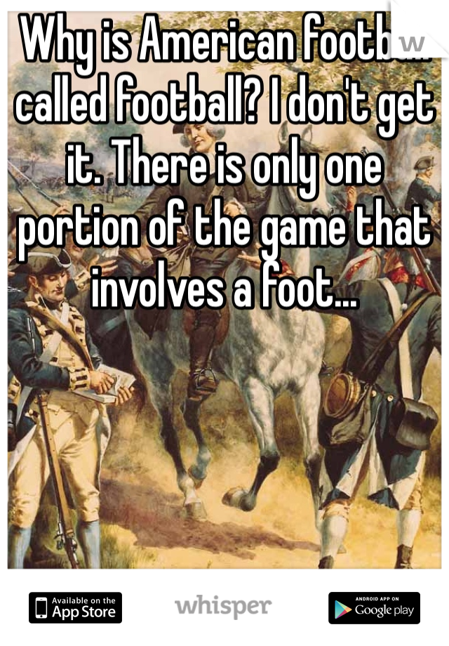 Why is American football called football? I don't get it. There is only one portion of the game that involves a foot...