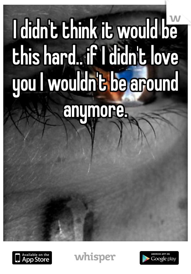 I didn't think it would be this hard.. if I didn't love you I wouldn't be around anymore.
