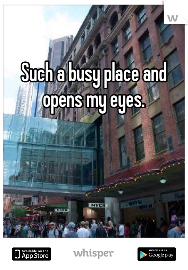 Such a busy place and opens my eyes.