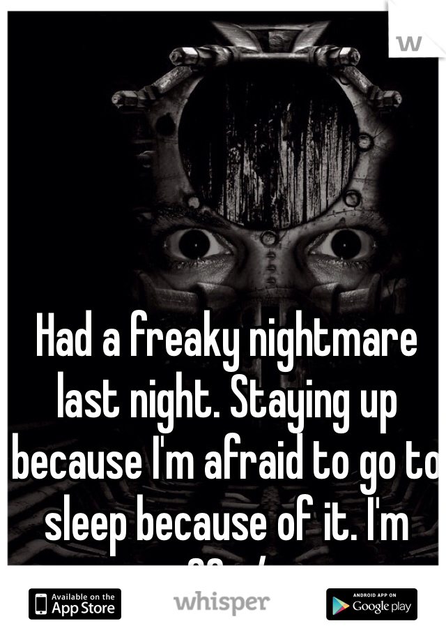 Had a freaky nightmare last night. Staying up because I'm afraid to go to sleep because of it. I'm 36. :/