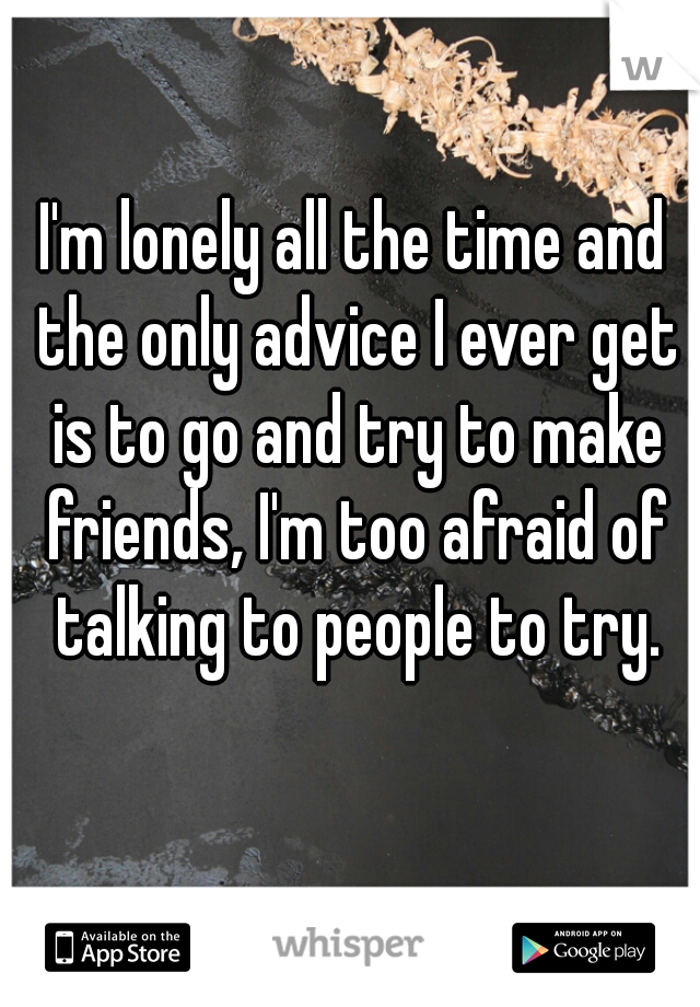 I'm lonely all the time and the only advice I ever get is to go and try to make friends, I'm too afraid of talking to people to try.