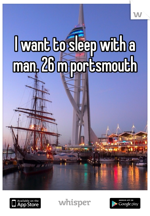 I want to sleep with a man. 26 m portsmouth