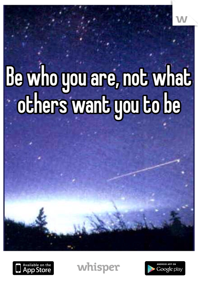 Be who you are, not what others want you to be