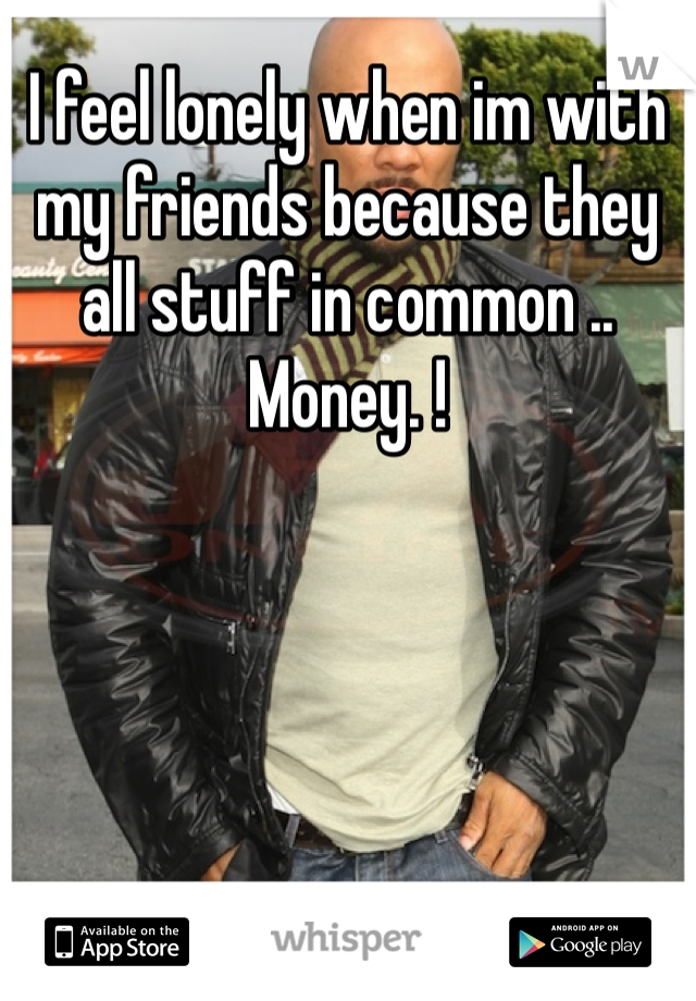 I feel lonely when im with my friends because they all stuff in common .. Money. !