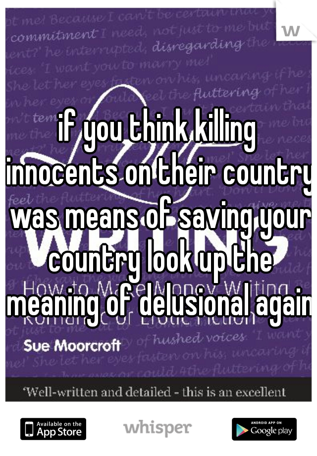 if you think killing innocents on their country was means of saving your country look up the meaning of delusional again