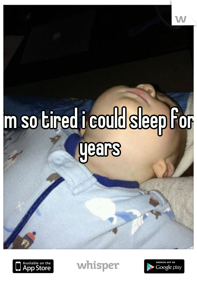 im so tired i could sleep for years