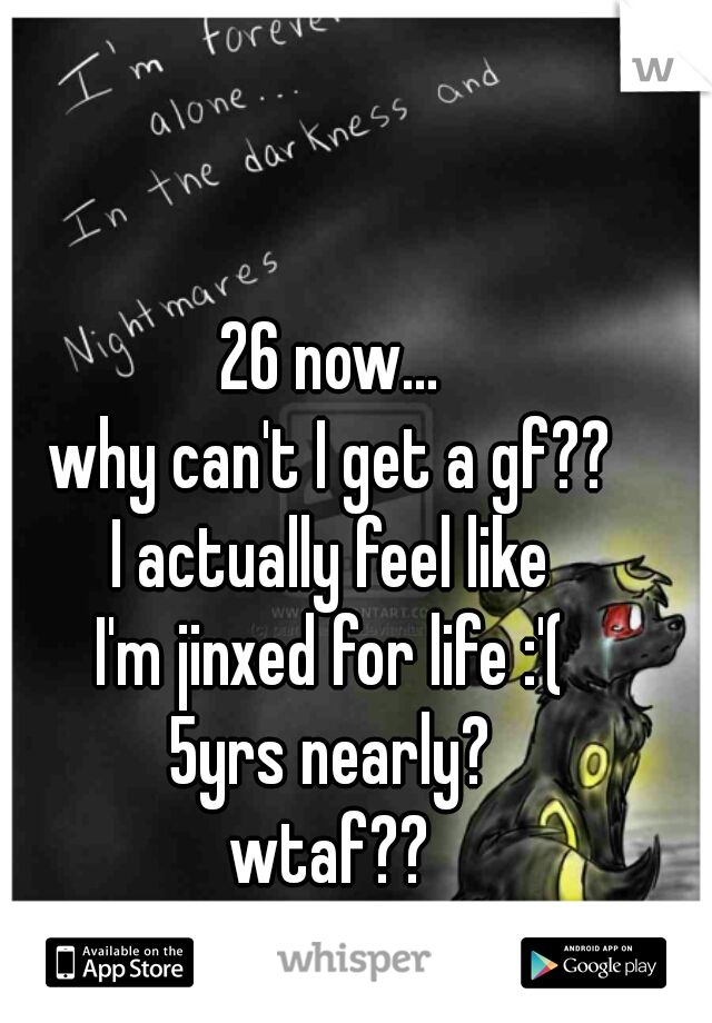 26 now... why can't I get a gf?? I actually feel like I'm jinxed for life :'( 5yrs nearly? wtaf?? am I that bad a guy? :'(