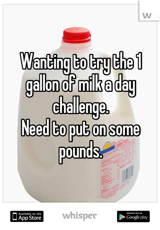Wanting to try the 1 gallon of milk a day challenge.  Need to put on some pounds.