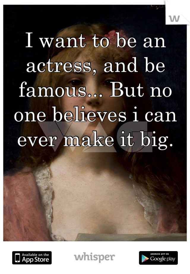 I want to be an actress, and be famous... But no one believes i can ever make it big.