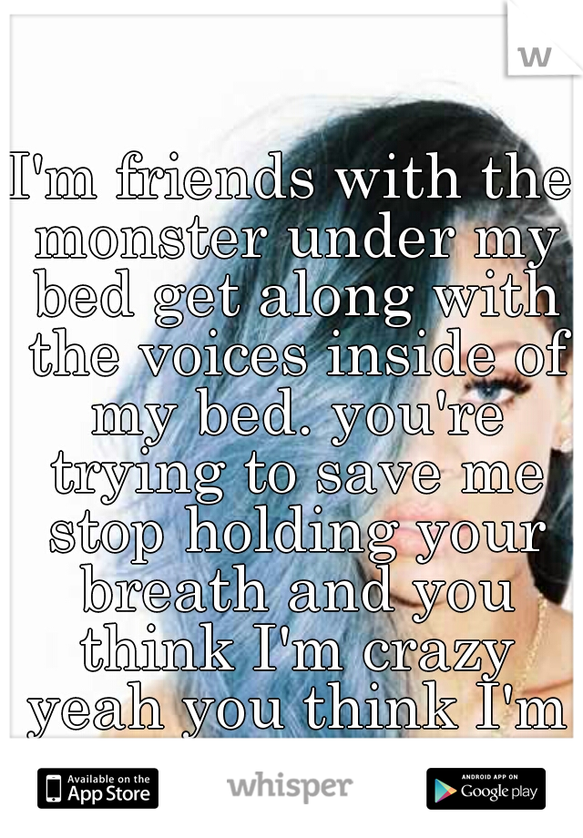 I'm friends with the monster under my bed get along with the voices inside of my bed. you're trying to save me stop holding your breath and you think I'm crazy yeah you think I'm crazy!! ♡