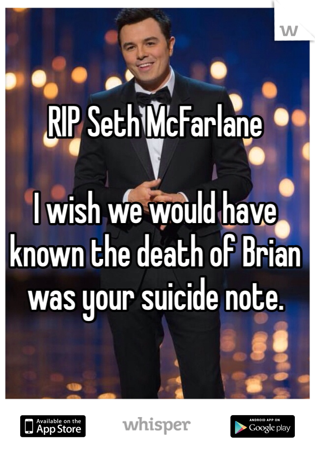 RIP Seth McFarlane  I wish we would have known the death of Brian was your suicide note.