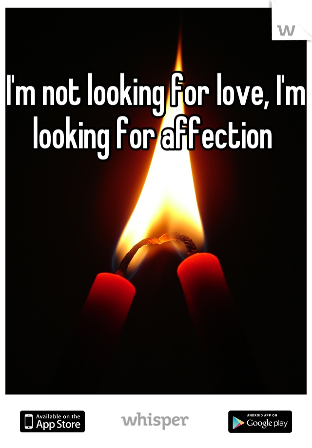 I'm not looking for love, I'm looking for affection
