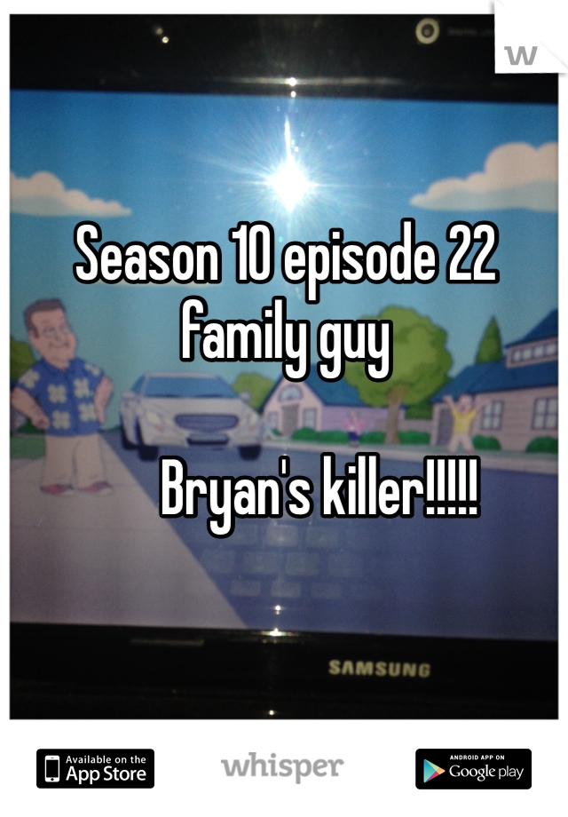 Season 10 episode 22 family guy         Bryan's killer!!!!!