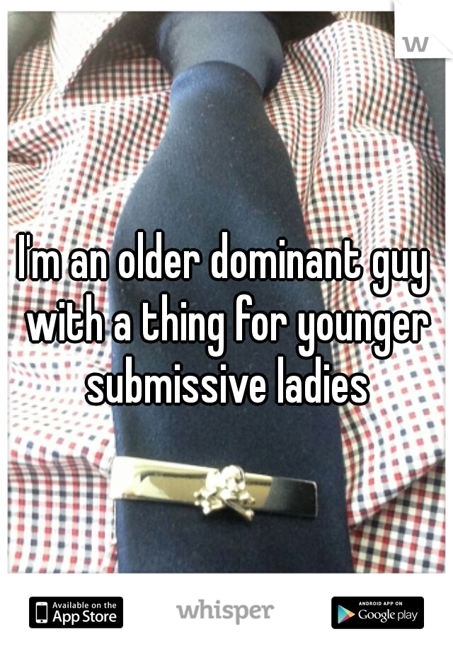 I'm an older dominant guy with a thing for younger submissive ladies