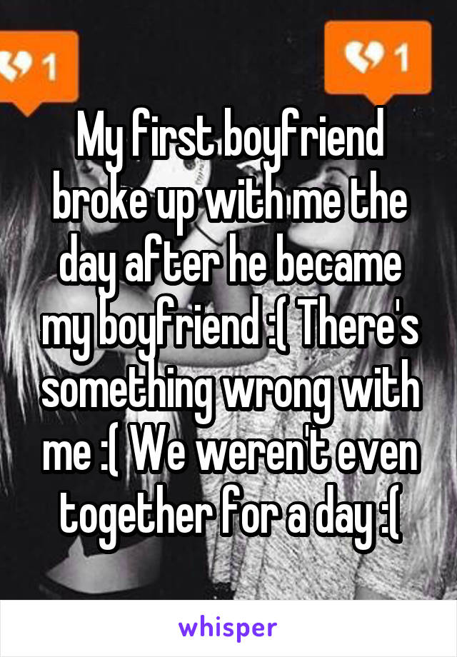 My first boyfriend broke up with me the day after he became my boyfriend :( There's something wrong with me :( We weren't even together for a day :(