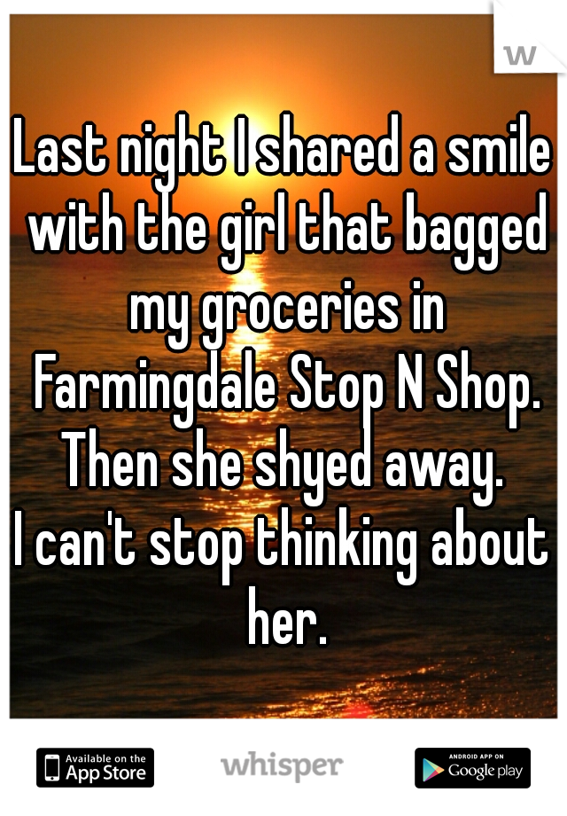 Last night I shared a smile with the girl that bagged my groceries in Farmingdale Stop N Shop. Then she shyed away. I can't stop thinking about her.
