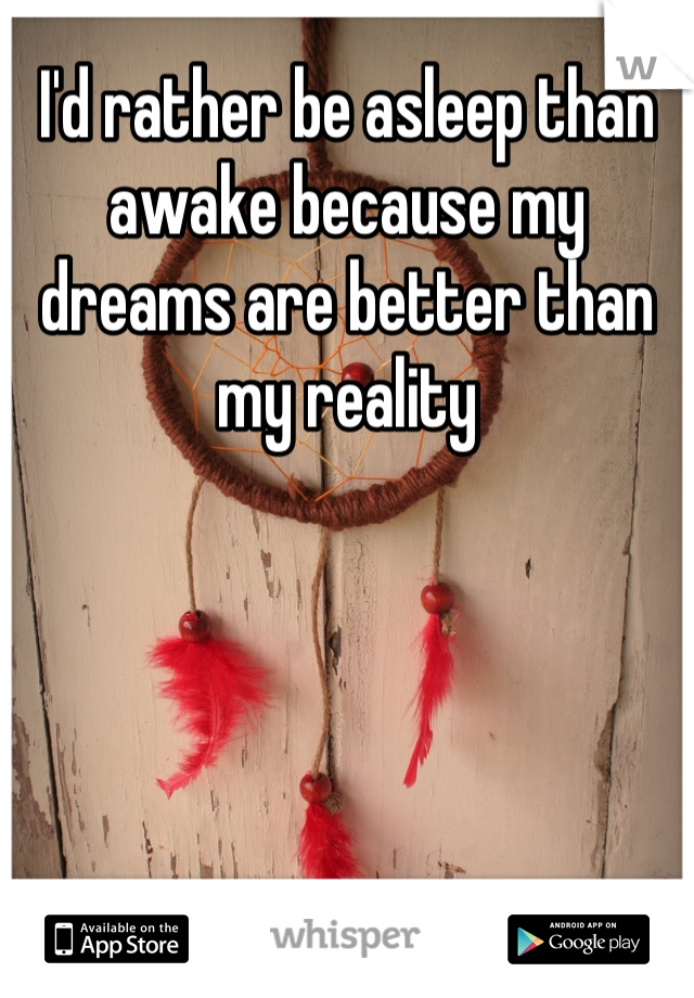 I'd rather be asleep than awake because my dreams are better than my reality