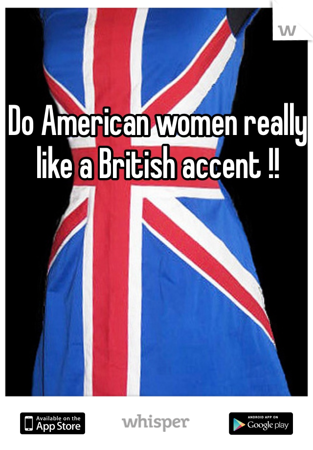 Do American women really like a British accent !!