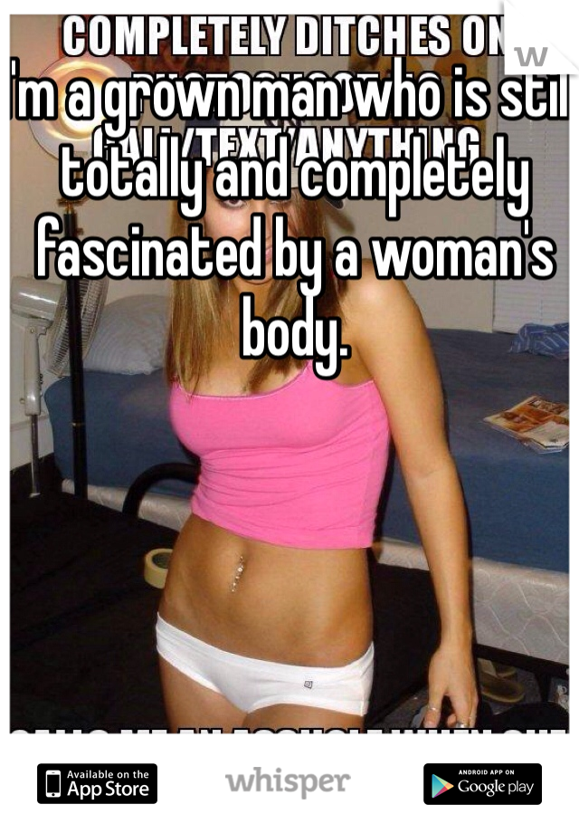 I'm a grown man who is still totally and completely fascinated by a woman's body.