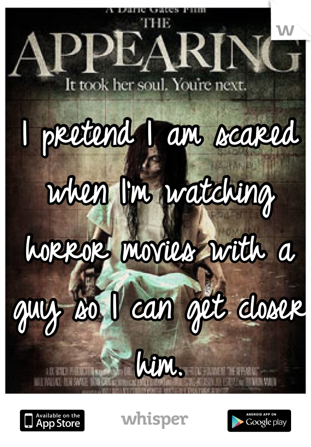 I pretend I am scared when I'm watching horror movies with a guy so I can get closer him.