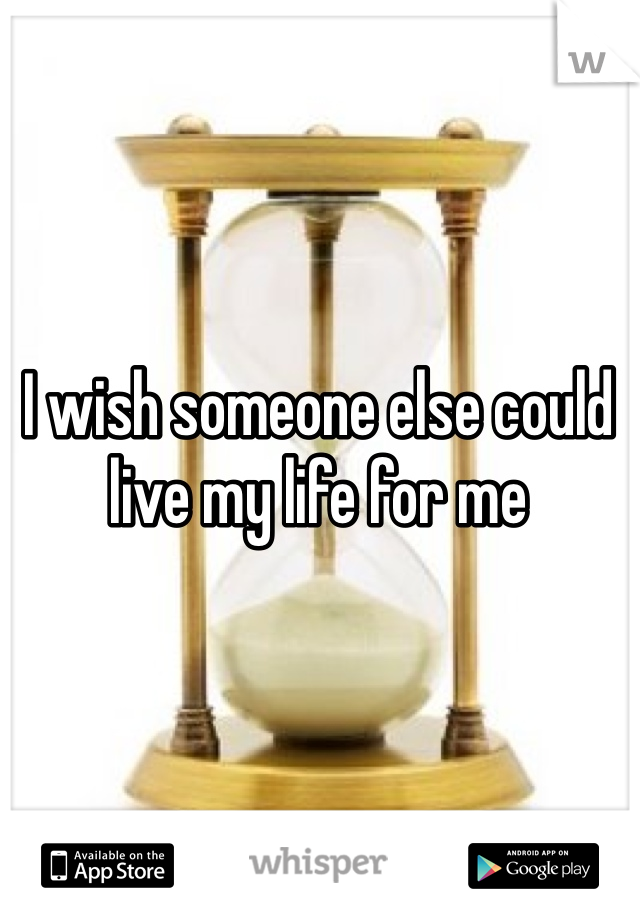 I wish someone else could live my life for me