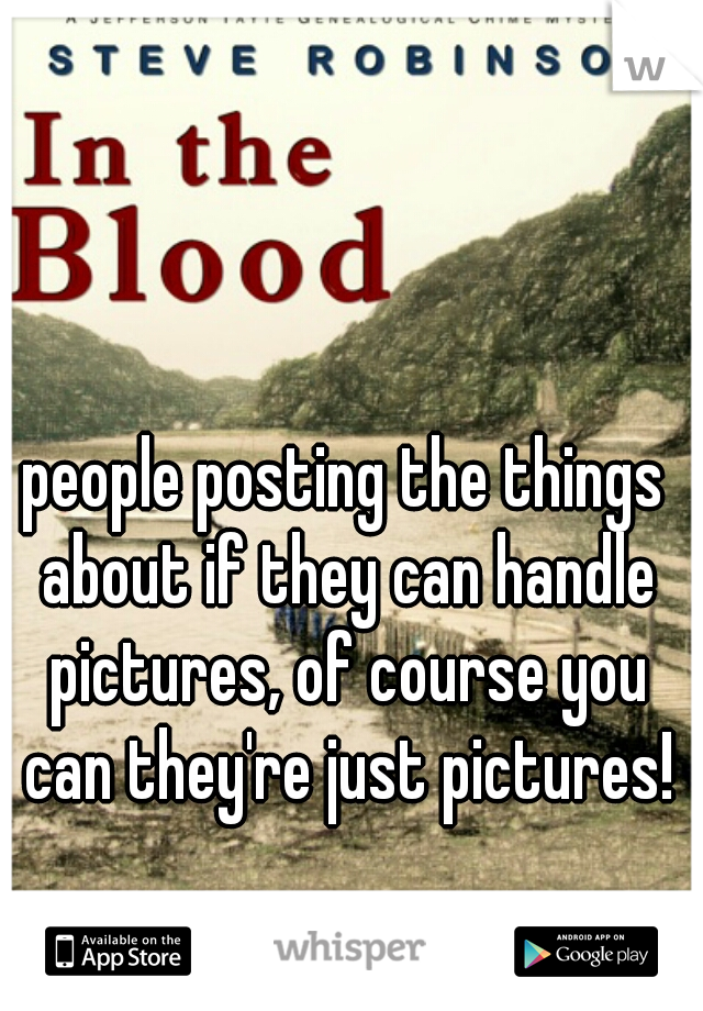 people posting the things about if they can handle pictures, of course you can they're just pictures!