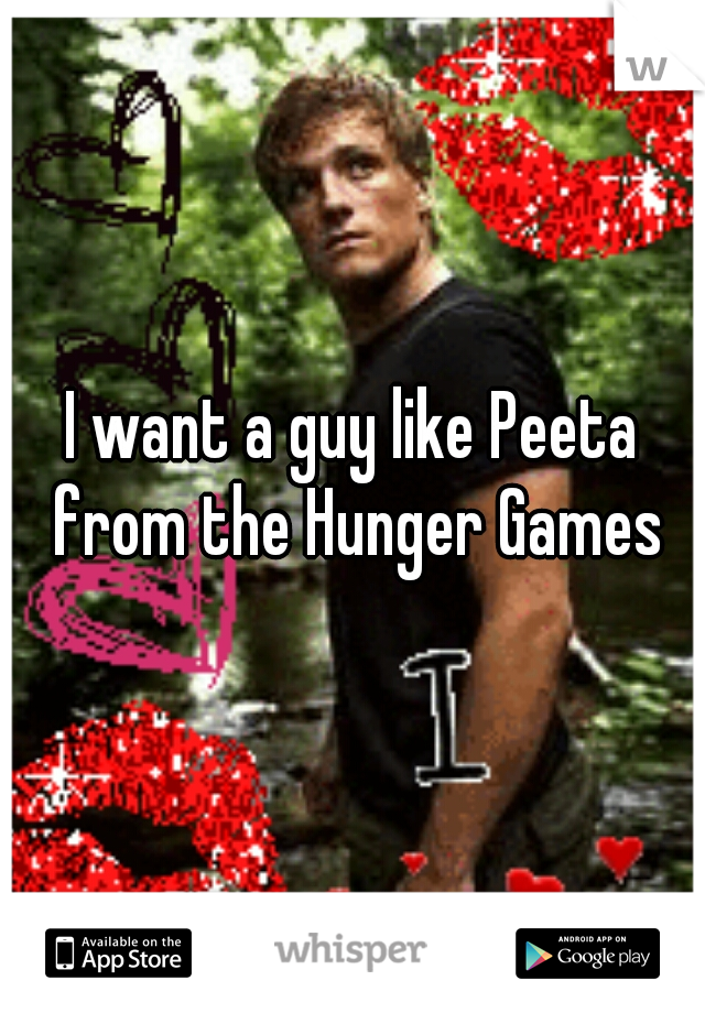 I want a guy like Peeta from the Hunger Games