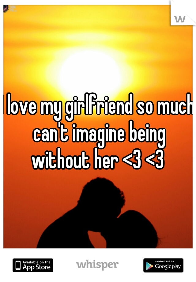 I love my girlfriend so much can't imagine being without her <3 <3