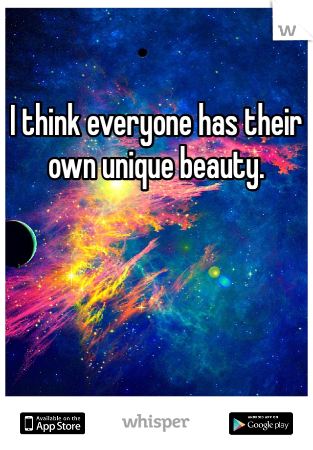 I think everyone has their own unique beauty.