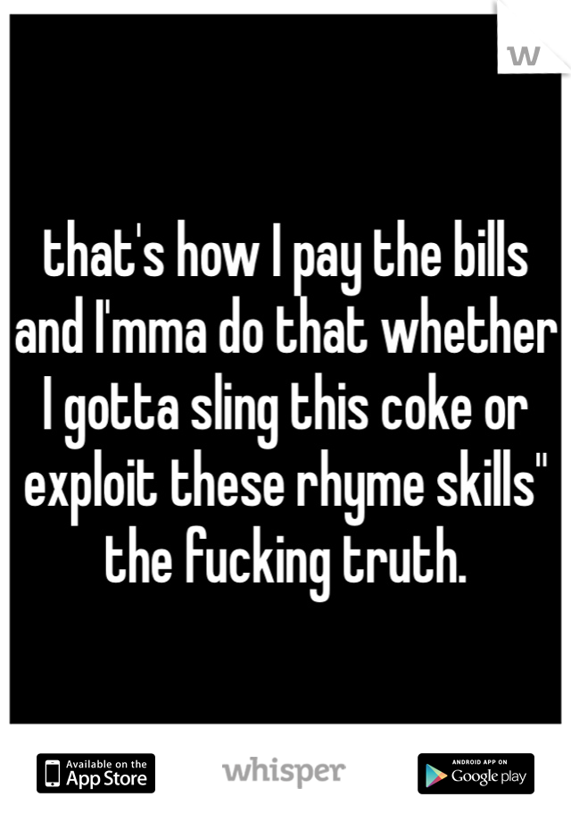 "that's how I pay the bills and I'mma do that whether I gotta sling this coke or exploit these rhyme skills"" the fucking truth."