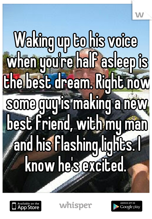 Waking up to his voice when you're half asleep is the best dream. Right now some guy is making a new best friend, with my man and his flashing lights. I know he's excited.