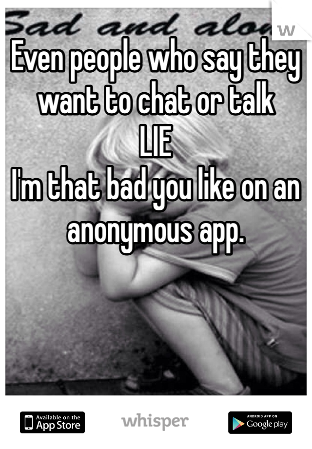 Even people who say they want to chat or talk  LIE I'm that bad you like on an anonymous app.