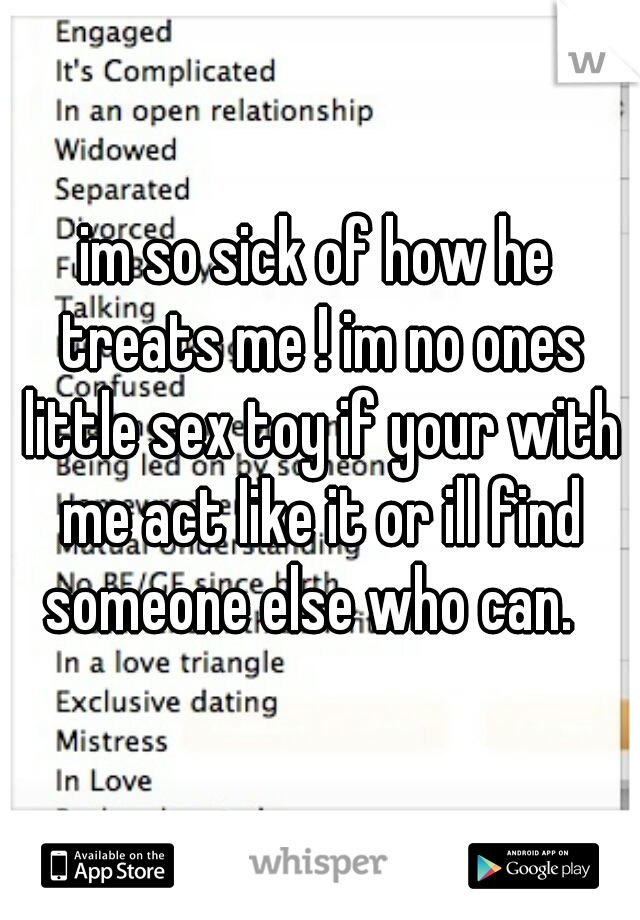 im so sick of how he treats me ! im no ones little sex toy if your with me act like it or ill find someone else who can.