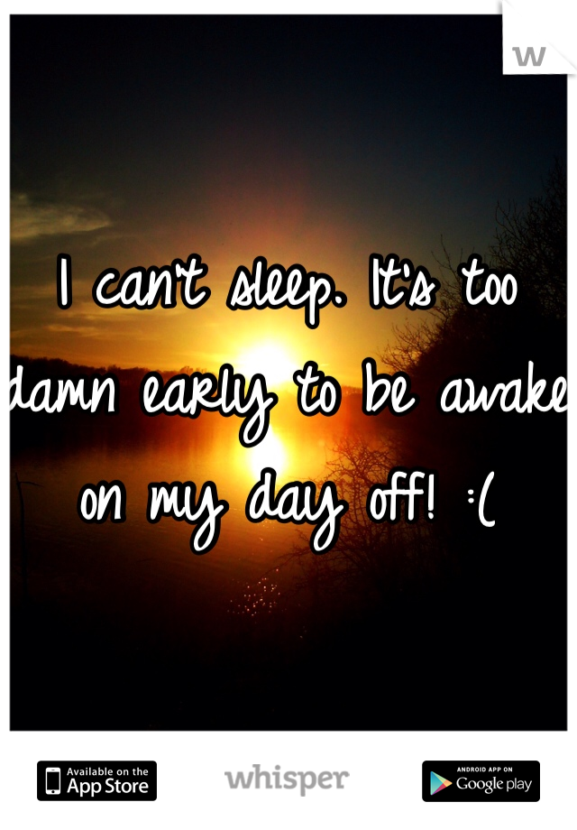 I can't sleep. It's too damn early to be awake on my day off! :(