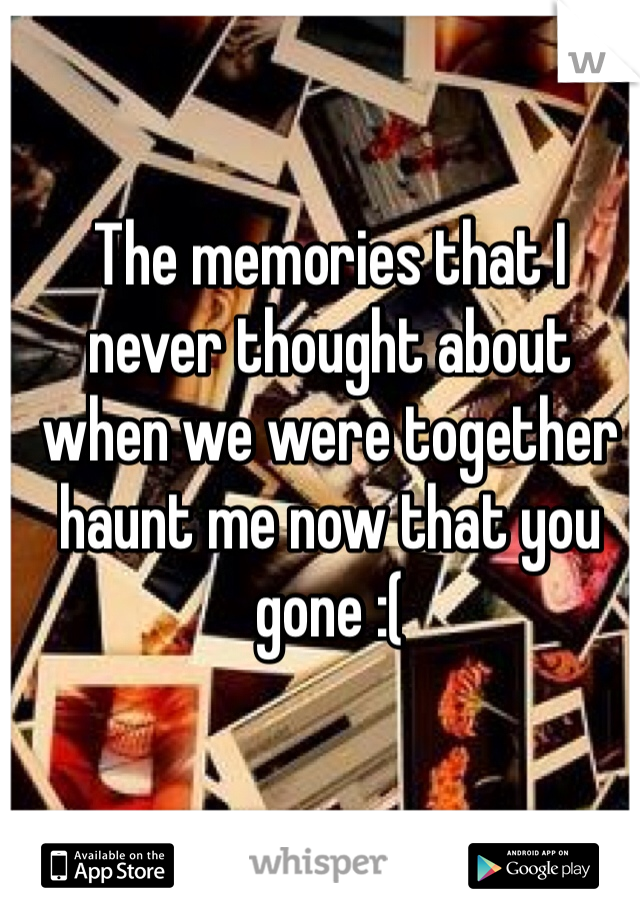 The memories that I never thought about when we were together haunt me now that you gone :(